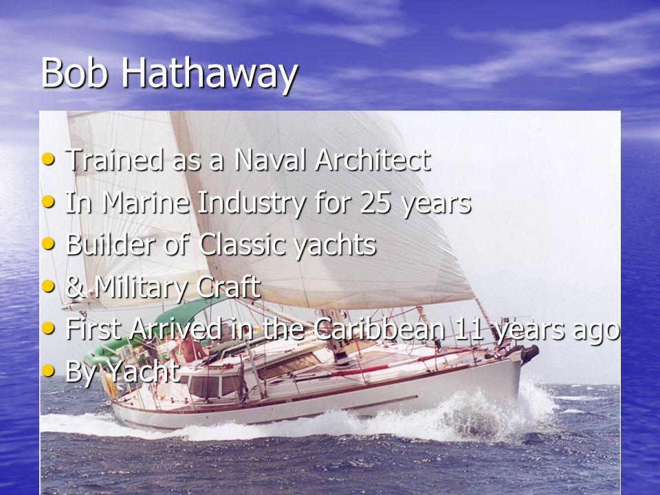 Bob Hathaway Trained as a Naval Architect Trained as a Naval Architect In Marine Industry for 25 years In Marine Industry for 25 years Builder of Clas