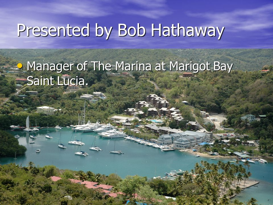 Presented by Bob Hathaway Manager of The Marina at Marigot Bay Saint Lucia. Manager of The Marina at Marigot Bay Saint Lucia.