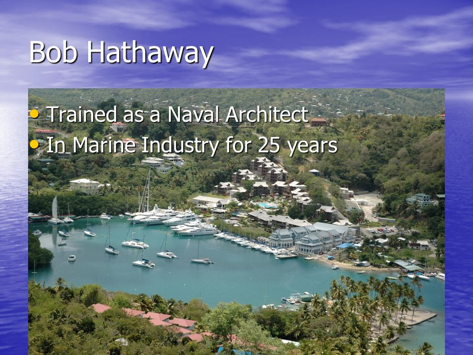 Bob Hathaway Trained as a Naval Architect Trained as a Naval Architect In Marine Industry for 25 years In Marine Industry for 25 years Builder of Classic yachts Builder of Classic yachts