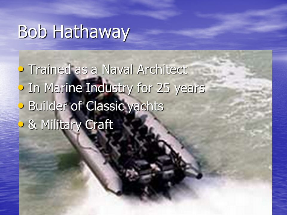 Bob Hathaway Trained as a Naval Architect Trained as a Naval Architect In Marine Industry for 25 years In Marine Industry for 25 years Builder of Classic yachts Builder of Classic yachts & Military Craft & Military Craft First Arrived in the Caribbean 11 years ago First Arrived in the Caribbean 11 years ago