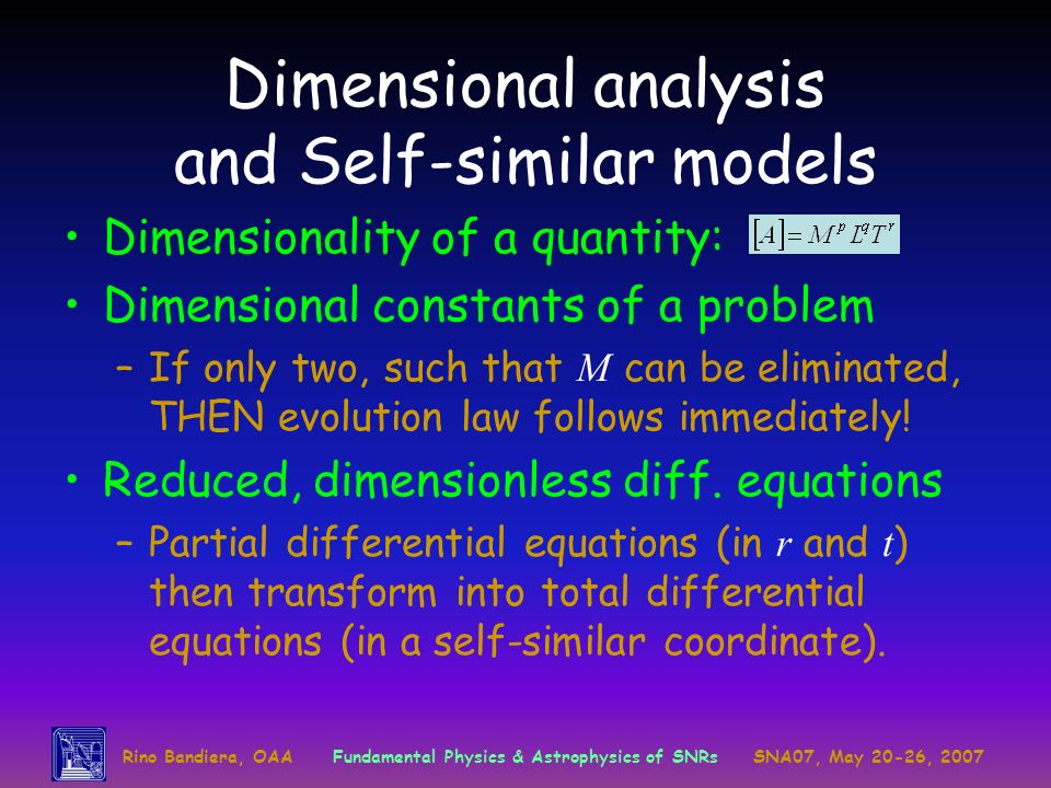 Rino Bandiera, OAAFundamental Physics & Astrophysics of SNRsSNA07, May 20-26, 2007 Dimensional analysis and Self-similar models Dimensionality of a qu