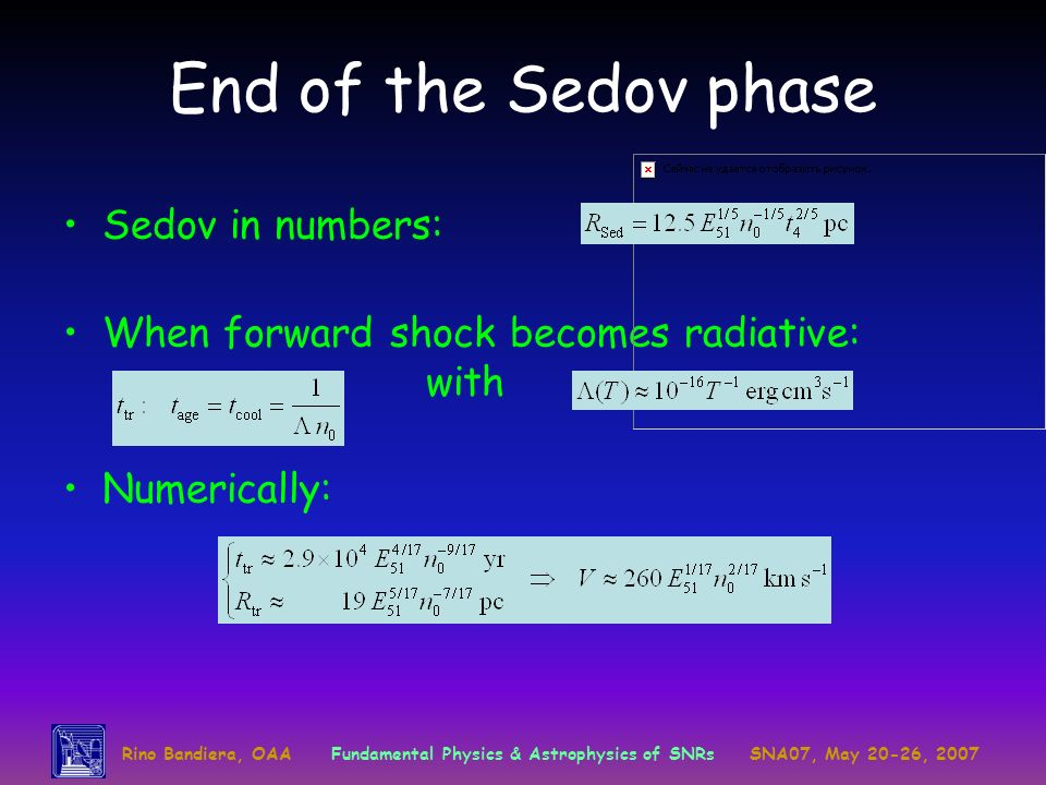 Rino Bandiera, OAAFundamental Physics & Astrophysics of SNRsSNA07, May 20-26, 2007 End of the Sedov phase Sedov in numbers: When forward shock becomes radiative: with Numerically:
