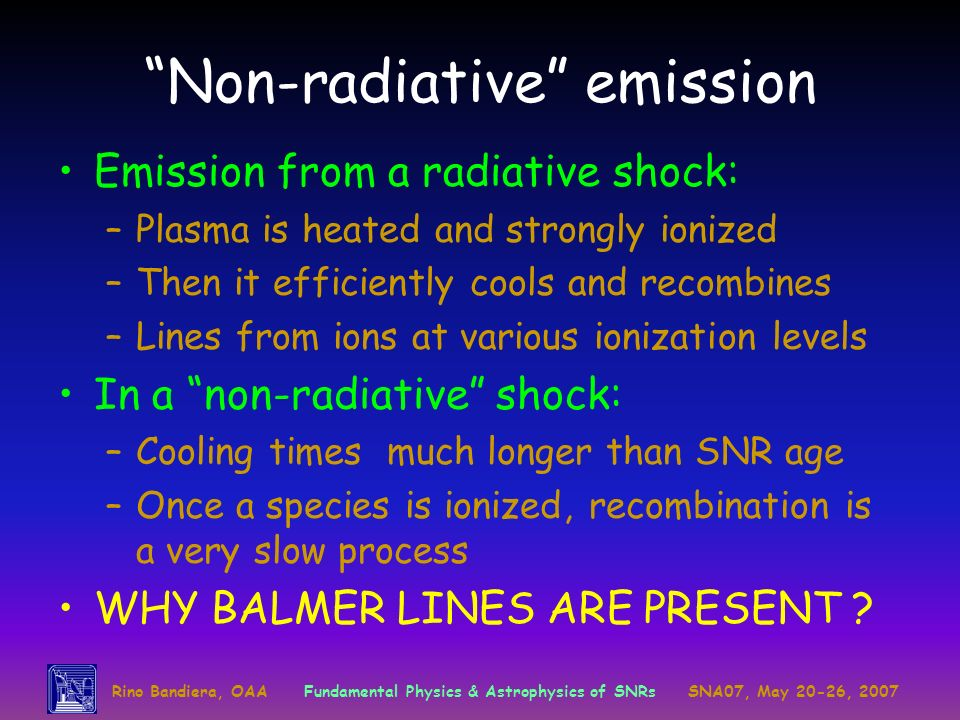 Rino Bandiera, OAAFundamental Physics & Astrophysics of SNRsSNA07, May 20-26, 2007 Non-radiative emission Emission from a radiative shock: –Plasma is heated and strongly ionized –Then it efficiently cools and recombines –Lines from ions at various ionization levels In a non-radiative shock: –Cooling times much longer than SNR age –Once a species is ionized, recombination is a very slow process WHY BALMER LINES ARE PRESENT ?