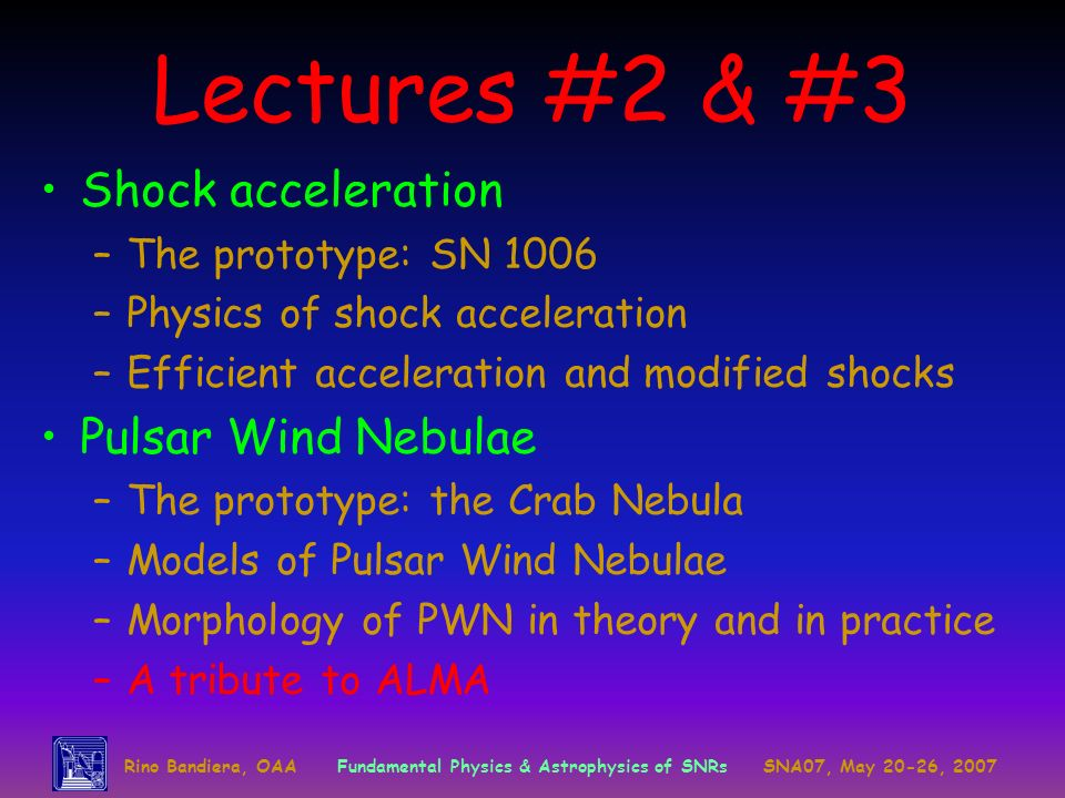 Lectures #2 & #3 Shock acceleration –The prototype: SN 1006 –Physics of shock acceleration –Efficient acceleration and modified shocks Pulsar Wind Nebulae –The prototype: the Crab Nebula –Models of Pulsar Wind Nebulae –Morphology of PWN in theory and in practice –A tribute to ALMA