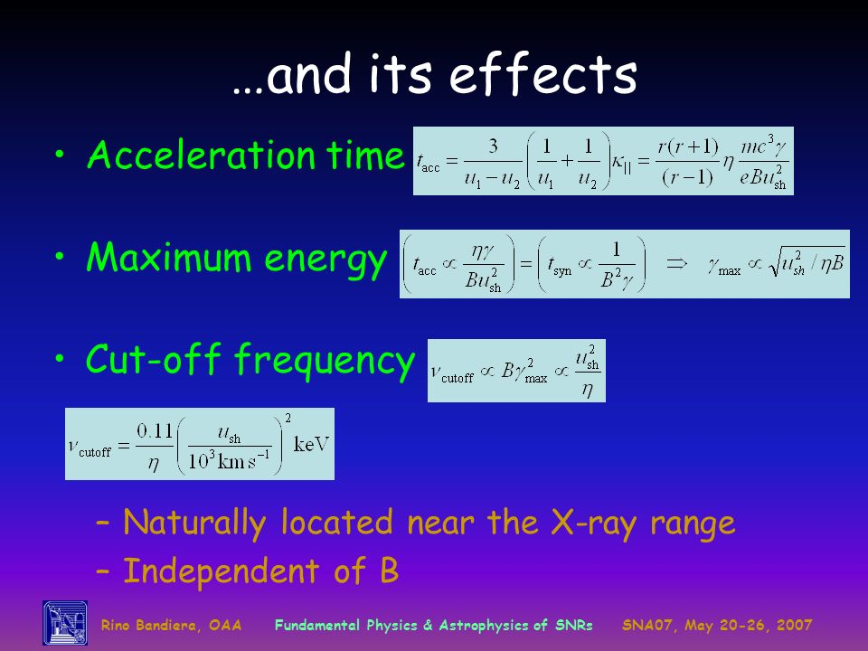 Rino Bandiera, OAAFundamental Physics & Astrophysics of SNRsSNA07, May 20-26, 2007 …and its effects Acceleration time Maximum energy Cut-off frequency –Naturally located near the X-ray range –Independent of B