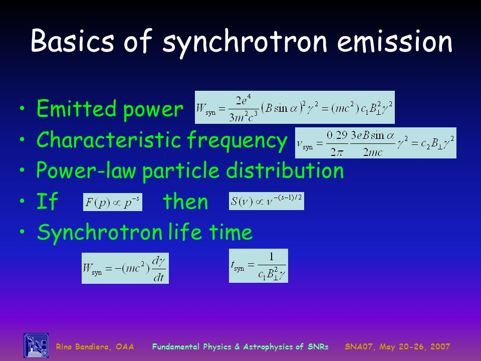Rino Bandiera, OAAFundamental Physics & Astrophysics of SNRsSNA07, May 20-26, 2007 Basics of synchrotron emission Emitted power Characteristic frequency Power-law particle distribution Ifthen Synchrotron life time