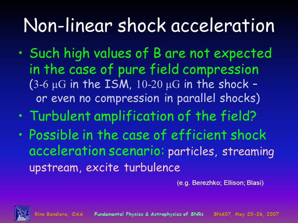Rino Bandiera, OAAFundamental Physics & Astrophysics of SNRsSNA07, May 20-26, 2007 Non-linear shock acceleration Such high values of B are not expected in the case of pure field compression ( 3-6 μG in the ISM, 10-20 μG in the shock – or even no compression in parallel shocks) Turbulent amplification of the field.