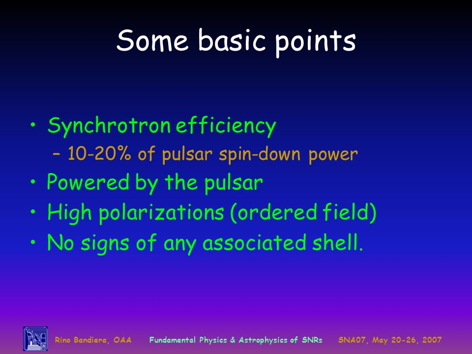 Rino Bandiera, OAAFundamental Physics & Astrophysics of SNRsSNA07, May 20-26, 2007 Some basic points Synchrotron efficiency –10-20% of pulsar spin-down power Powered by the pulsar High polarizations (ordered field) No signs of any associated shell.