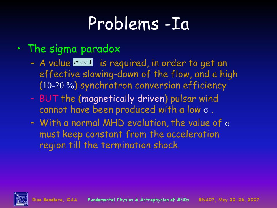 Problems -Ia The sigma paradox –A value is required, in order to get an effective slowing-down of the flow, and a high ( 10-20 % ) synchrotron conversion efficiency –BUT the (magnetically driven) pulsar wind cannot have been produced with a low σ.