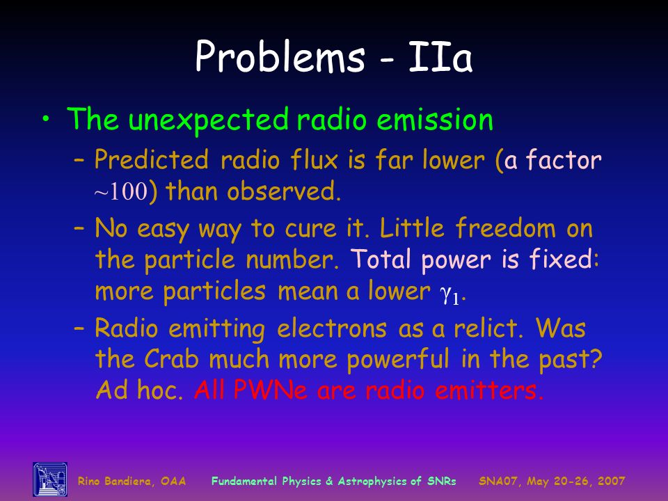 Rino Bandiera, OAAFundamental Physics & Astrophysics of SNRsSNA07, May 20-26, 2007 Problems - IIa The unexpected radio emission –Predicted radio flux is far lower (a factor ~100 ) than observed.
