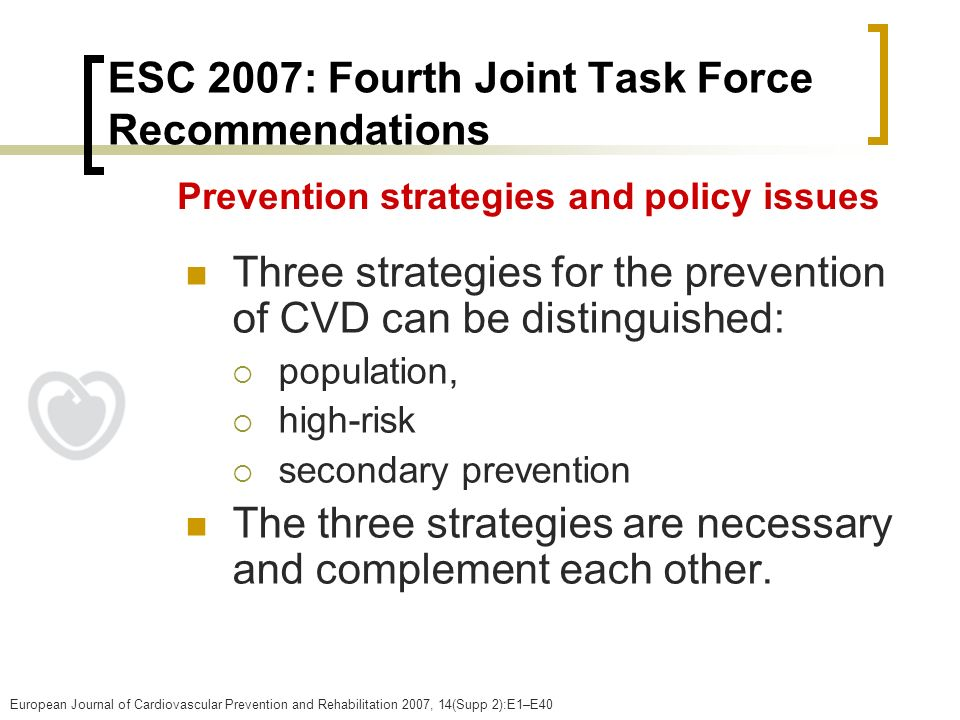 ESC 2007: Fourth Joint Task Force Recommendations Three strategies for the prevention of CVD can be distinguished: population, high-risk secondary pre