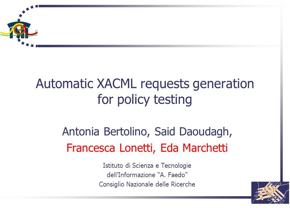 Automatic XACML requests generation for policy testing Antonia Bertolino, Said Daoudagh, Francesca Lonetti, Eda Marchetti Istituto di Scienza e Tecnol