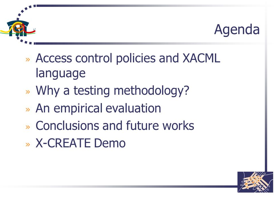 Agenda » Access control policies and XACML language » Why a testing methodology? » An empirical evaluation » Conclusions and future works » X-CREATE D