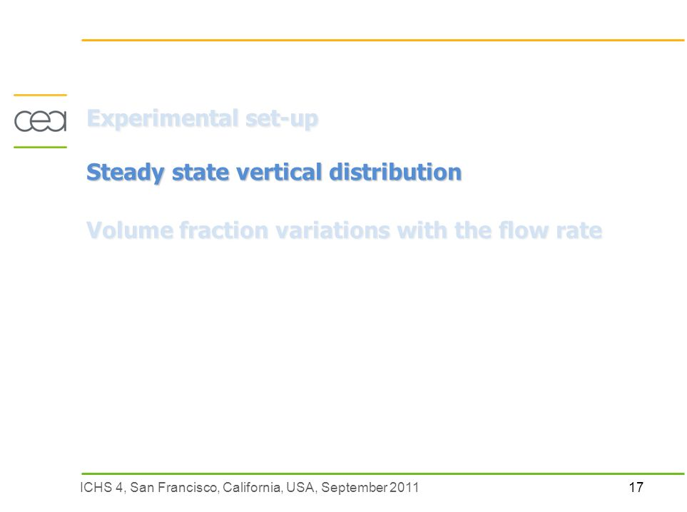17ICHS 4, San Francisco, California, USA, September 2011 Experimental set-up Steady state vertical distribution Volume fraction variations with the flow rate
