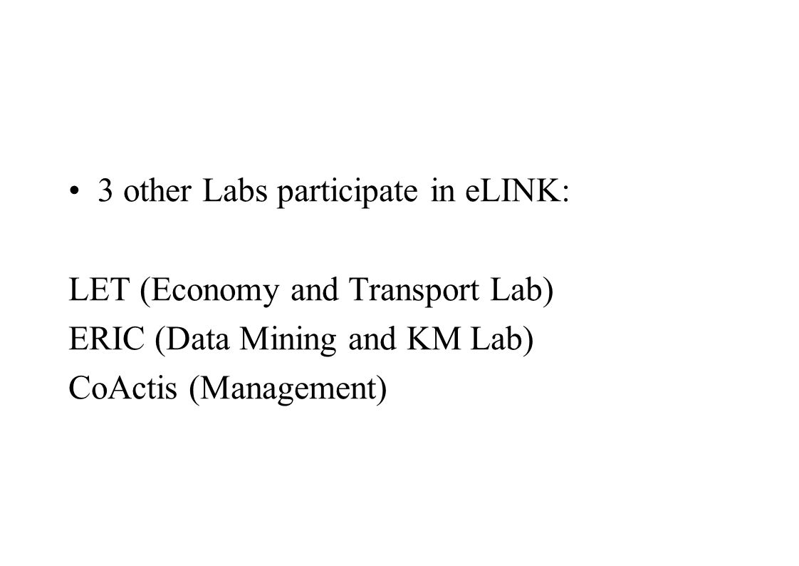 3 other Labs participate in eLINK: LET (Economy and Transport Lab) ERIC (Data Mining and KM Lab) CoActis (Management)
