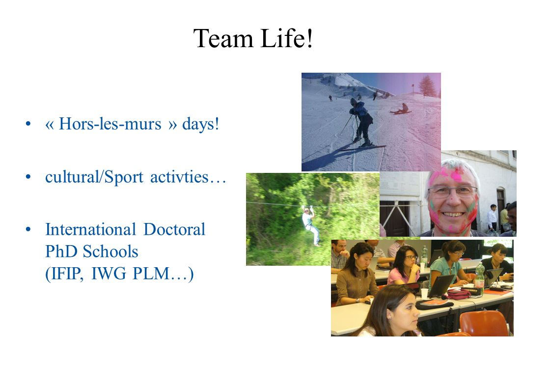 Team Life! « Hors-les-murs » days! cultural/Sport activties… International Doctoral PhD Schools (IFIP, IWG PLM…)