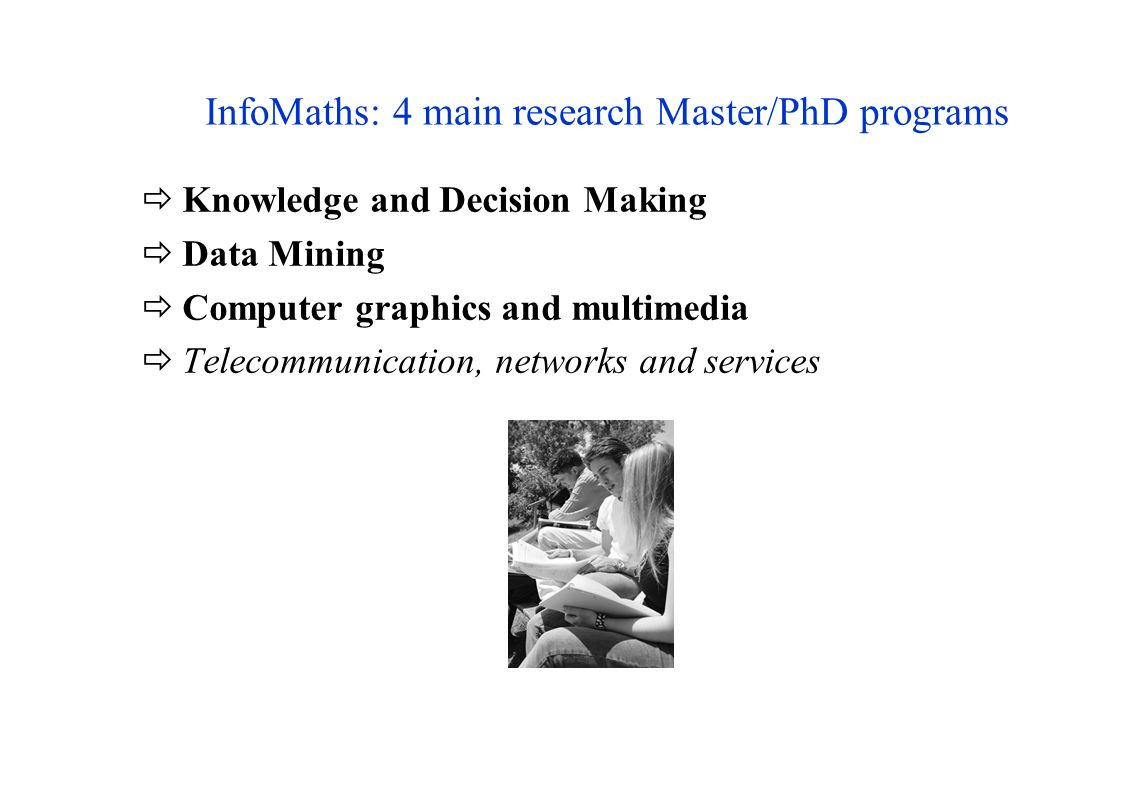 InfoMaths: 4 main research Master/PhD programs Knowledge and Decision Making Data Mining Computer graphics and multimedia Telecommunication, networks