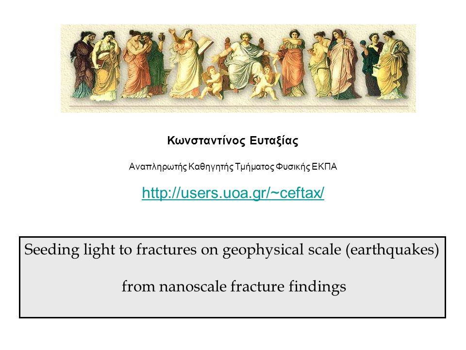 Κωνσταντίνος Ευταξίας Αναπληρωτής Καθηγητής Τμήματος Φυσικής ΕΚΠΑ http://users.uoa.gr/~ceftax/ Seeding light to fractures on geophysical scale (earthq
