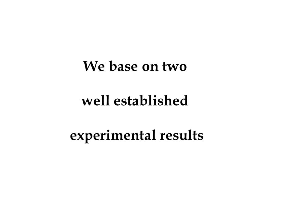 We base on two well established experimental results