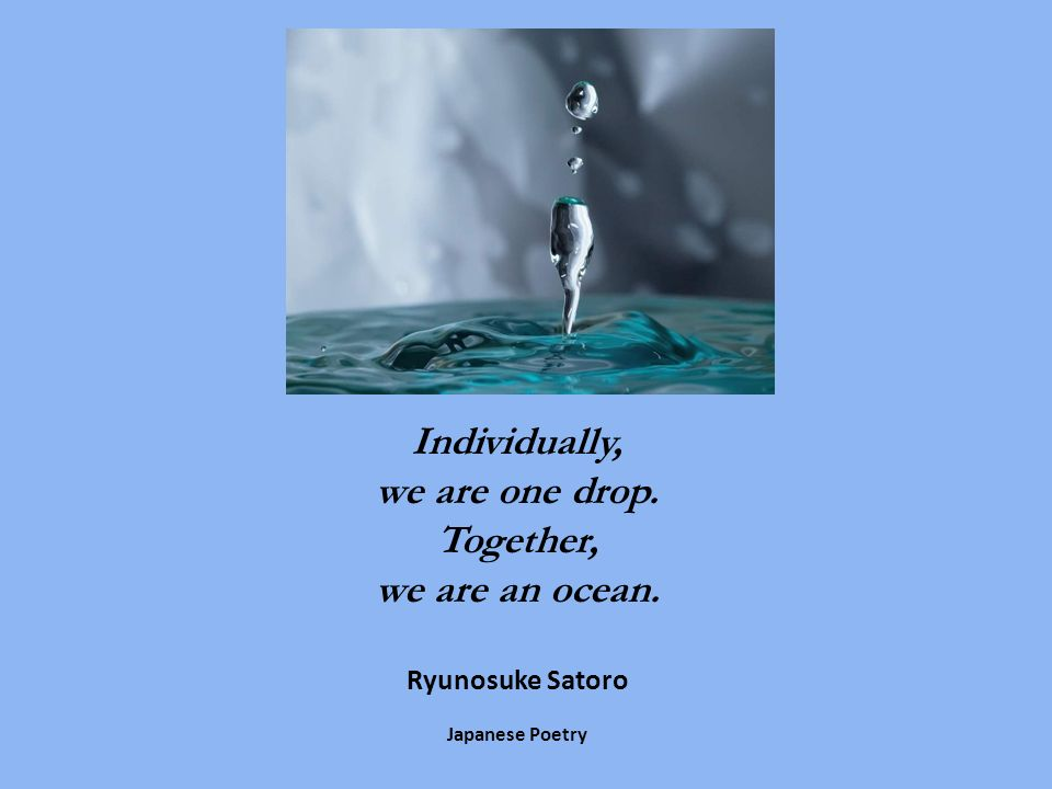 Individually, we are one drop. Together, we are an ocean. Ryunosuke Satoro Japanese Poetry