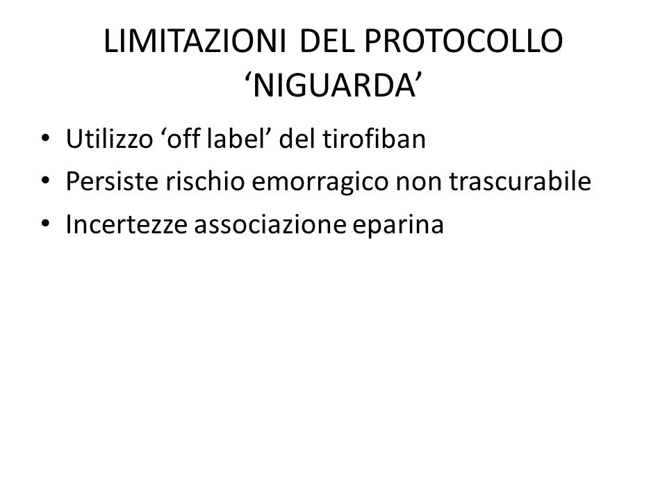 LIMITAZIONI DEL PROTOCOLLO NIGUARDA Utilizzo off label del tirofiban Persiste rischio emorragico non trascurabile Incertezze associazione eparina