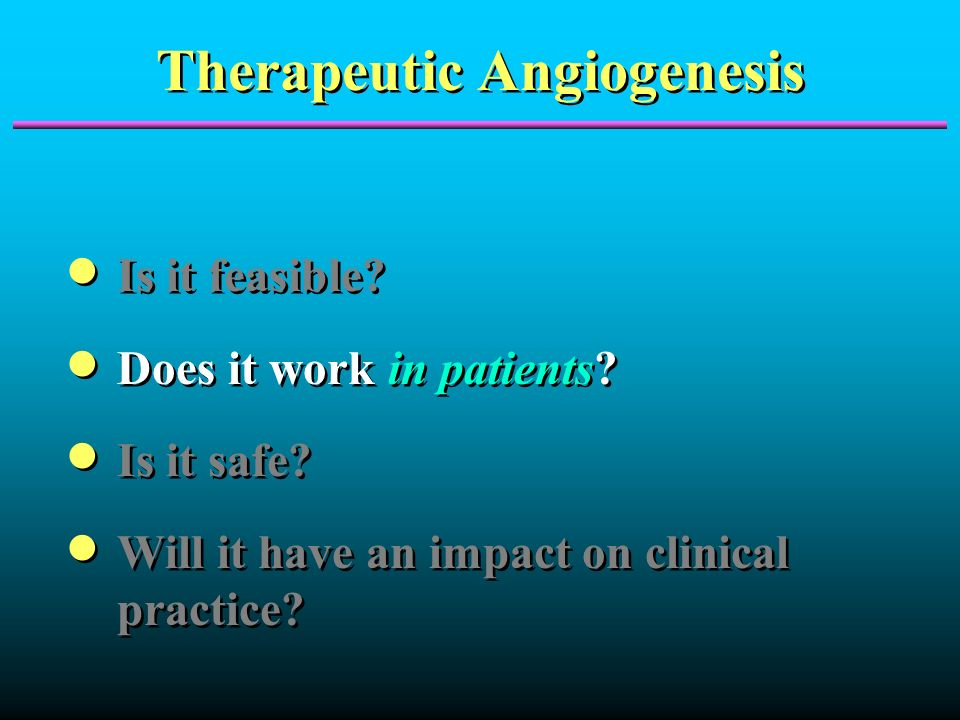 Therapeutic Angiogenesis Is it feasible? Does it work in patients? Is it safe? Will it have an impact on clinical practice? Is it feasible? Does it wo
