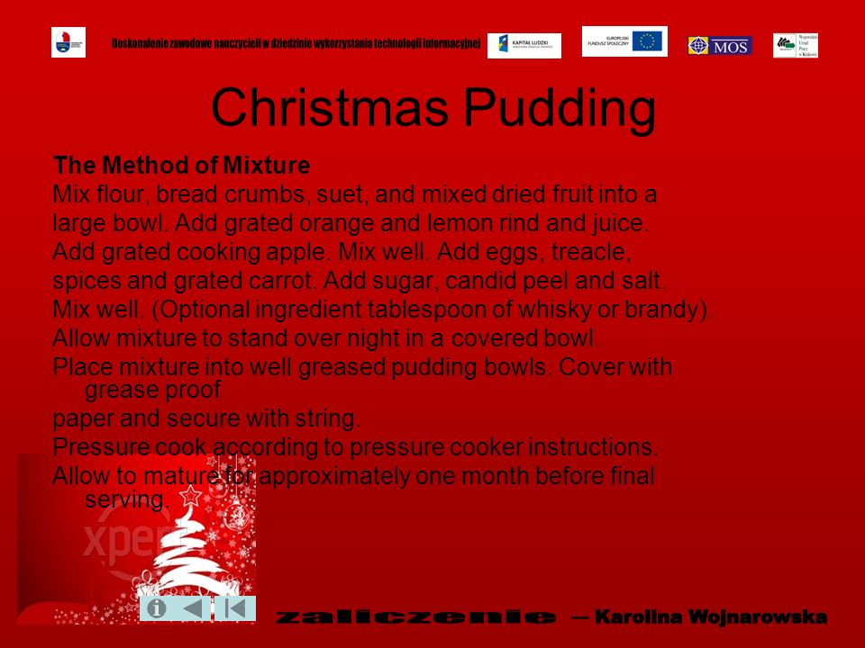 Christmas Pudding The Method of Mixture Mix flour, bread crumbs, suet, and mixed dried fruit into a large bowl. Add grated orange and lemon rind and j