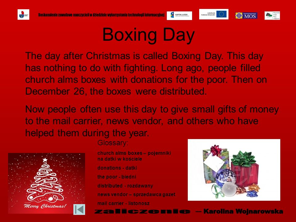 Boxing Day The day after Christmas is called Boxing Day. This day has nothing to do with fighting. Long ago, people filled church alms boxes with dona