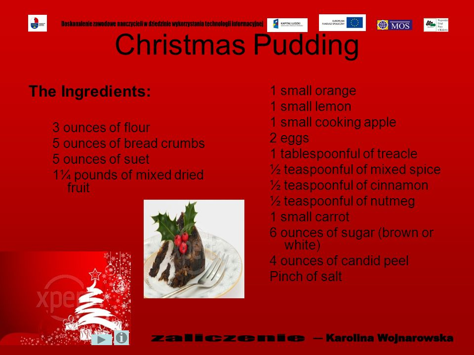 Christmas Pudding The Ingredients: 3 ounces of flour 5 ounces of bread crumbs 5 ounces of suet 1¼ pounds of mixed dried fruit 1 small orange 1 small l