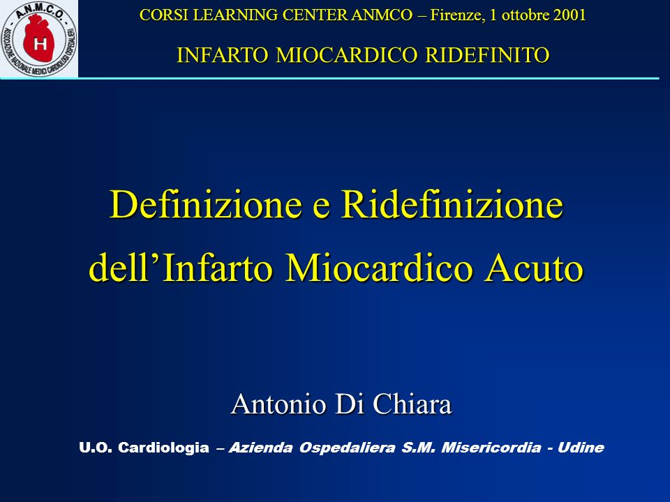 Definizione e Ridefinizione dellInfarto Miocardico Acuto U.O. Cardiologia – Azienda Ospedaliera S.M. Misericordia - Udine Antonio Di Chiara CORSI LEAR