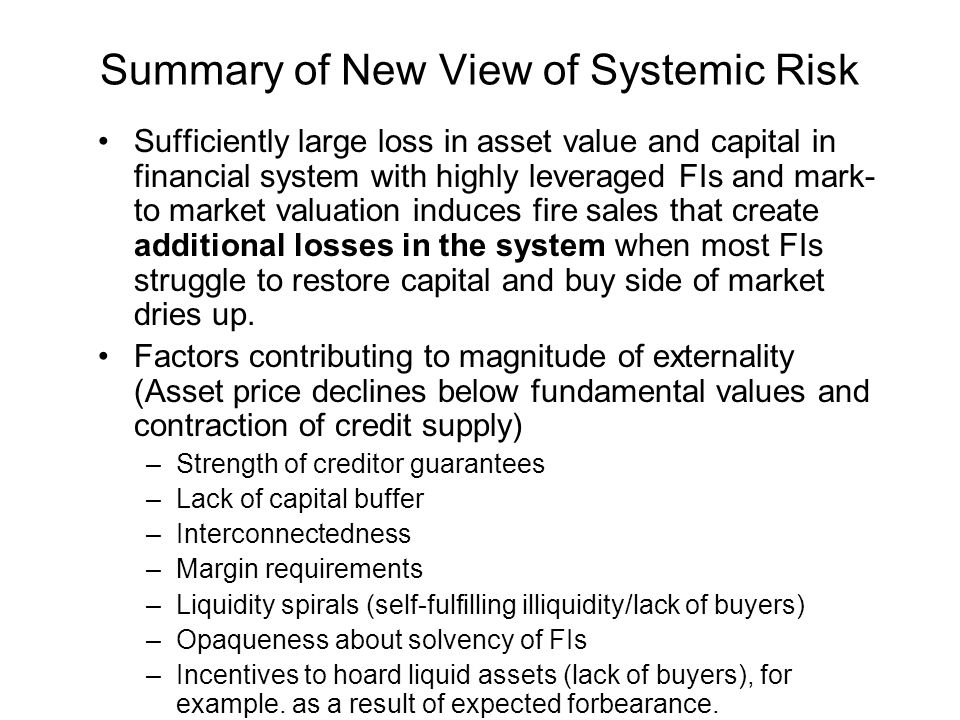 Summary of New View of Systemic Risk Sufficiently large loss in asset value and capital in financial system with highly leveraged FIs and mark- to market valuation induces fire sales that create additional losses in the system when most FIs struggle to restore capital and buy side of market dries up.