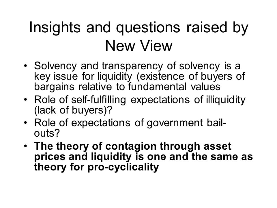 Insights and questions raised by New View Solvency and transparency of solvency is a key issue for liquidity (existence of buyers of bargains relative to fundamental values Role of self-fulfilling expectations of illiquidity (lack of buyers).