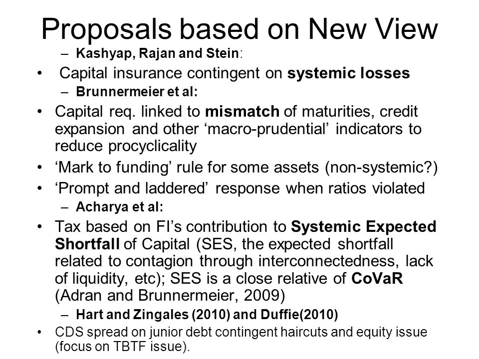 Proposals based on New View –Kashyap, Rajan and Stein: Capital insurance contingent on systemic losses –Brunnermeier et al: Capital req.