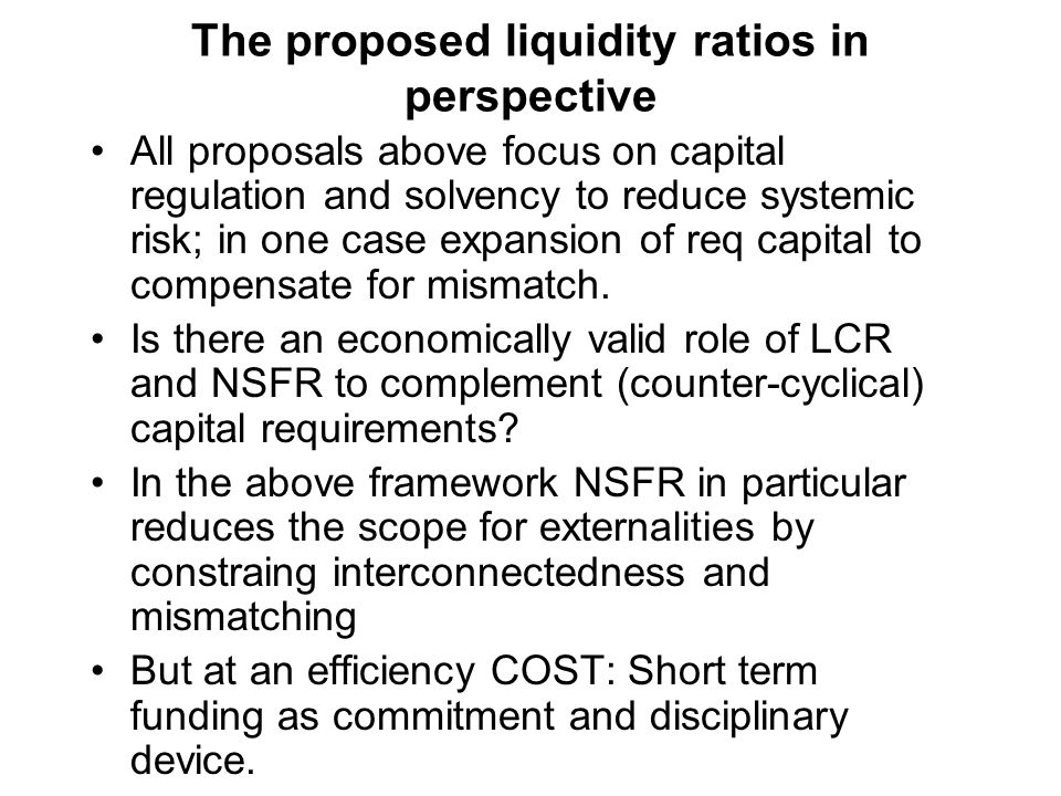 The proposed liquidity ratios in perspective All proposals above focus on capital regulation and solvency to reduce systemic risk; in one case expansi