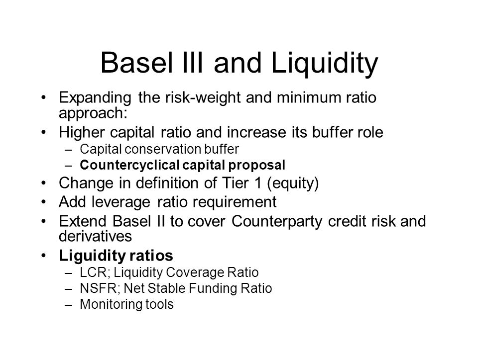 Basel III and Liquidity Expanding the risk-weight and minimum ratio approach: Higher capital ratio and increase its buffer role –Capital conservation buffer –Countercyclical capital proposal Change in definition of Tier 1 (equity) Add leverage ratio requirement Extend Basel II to cover Counterparty credit risk and derivatives Liguidity ratios –LCR; Liquidity Coverage Ratio –NSFR; Net Stable Funding Ratio –Monitoring tools