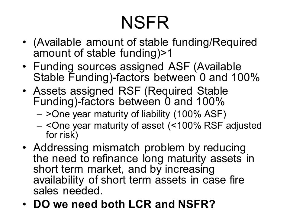 NSFR (Available amount of stable funding/Required amount of stable funding)>1 Funding sources assigned ASF (Available Stable Funding)-factors between 0 and 100% Assets assigned RSF (Required Stable Funding)-factors between 0 and 100% –>One year maturity of liability (100% ASF) –<One year maturity of asset (<100% RSF adjusted for risk) Addressing mismatch problem by reducing the need to refinance long maturity assets in short term market, and by increasing availability of short term assets in case fire sales needed.