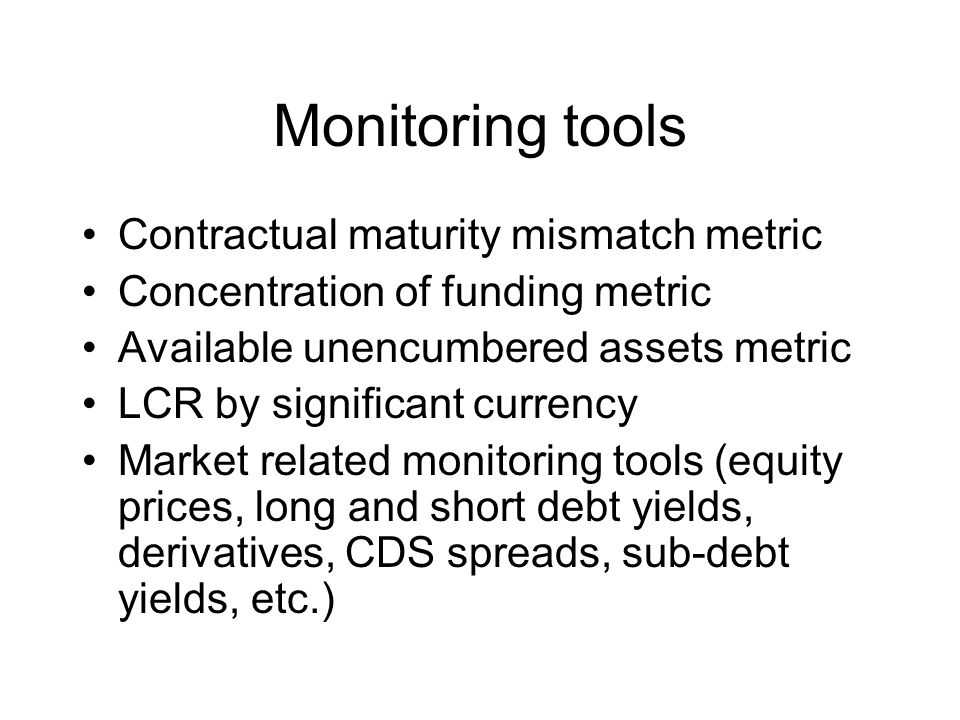 Monitoring tools Contractual maturity mismatch metric Concentration of funding metric Available unencumbered assets metric LCR by significant currency