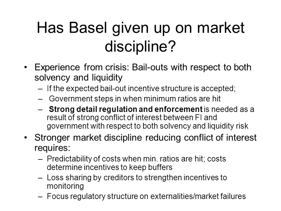 Has Basel given up on market discipline? Experience from crisis: Bail-outs with respect to both solvency and liquidity –If the expected bail-out incen