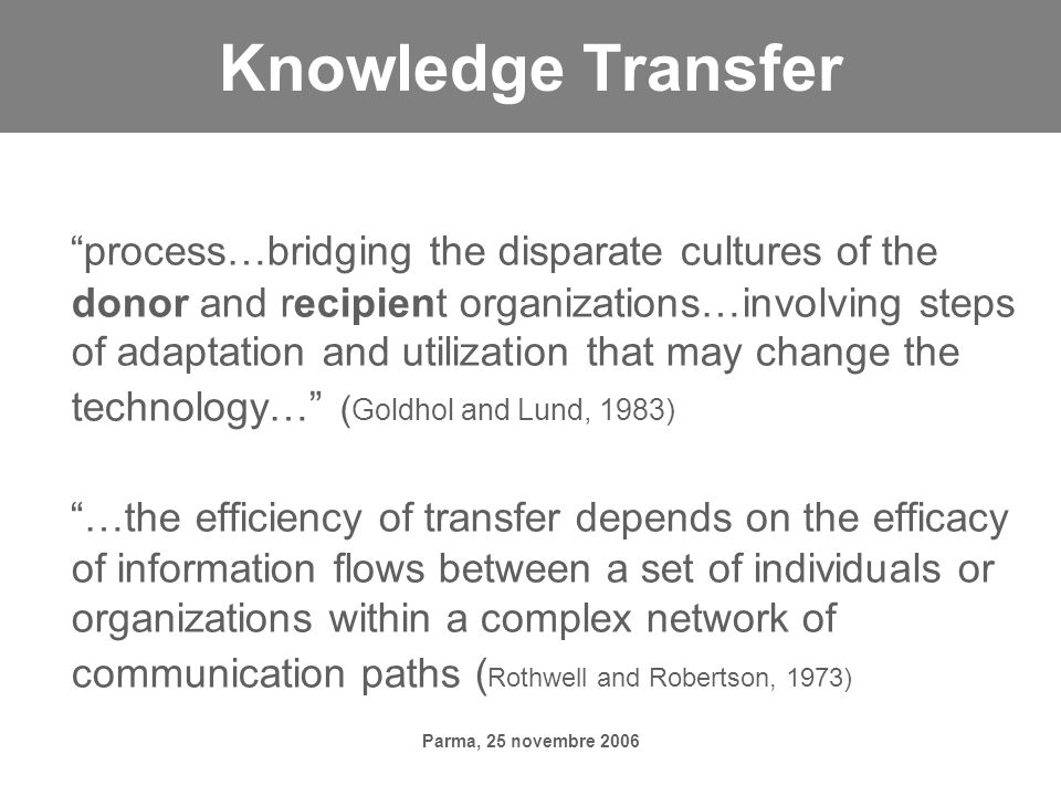 Parma, 25 novembre 2006 Knowledge Transfer process…bridging the disparate cultures of the donor and recipient organizations…involving steps of adaptation and utilization that may change the technology… ( Goldhol and Lund, 1983) …the efficiency of transfer depends on the efficacy of information flows between a set of individuals or organizations within a complex network of communication paths ( Rothwell and Robertson, 1973)