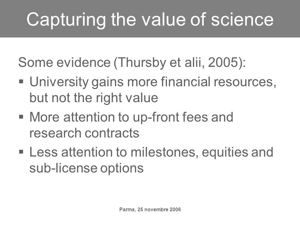 Parma, 25 novembre 2006 Capturing the value of science Some evidence (Thursby et alii, 2005): University gains more financial resources, but not the right value More attention to up-front fees and research contracts Less attention to milestones, equities and sub-license options