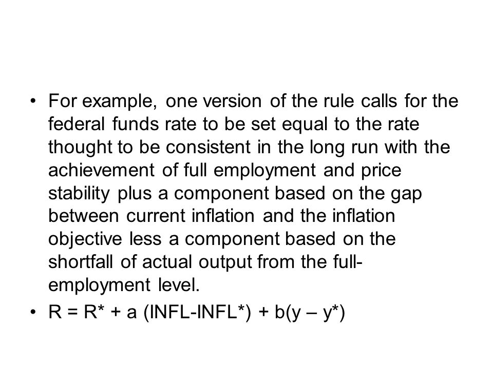 For example, one version of the rule calls for the federal funds rate to be set equal to the rate thought to be consistent in the long run with the achievement of full employment and price stability plus a component based on the gap between current inflation and the inflation objective less a component based on the shortfall of actual output from the full- employment level.