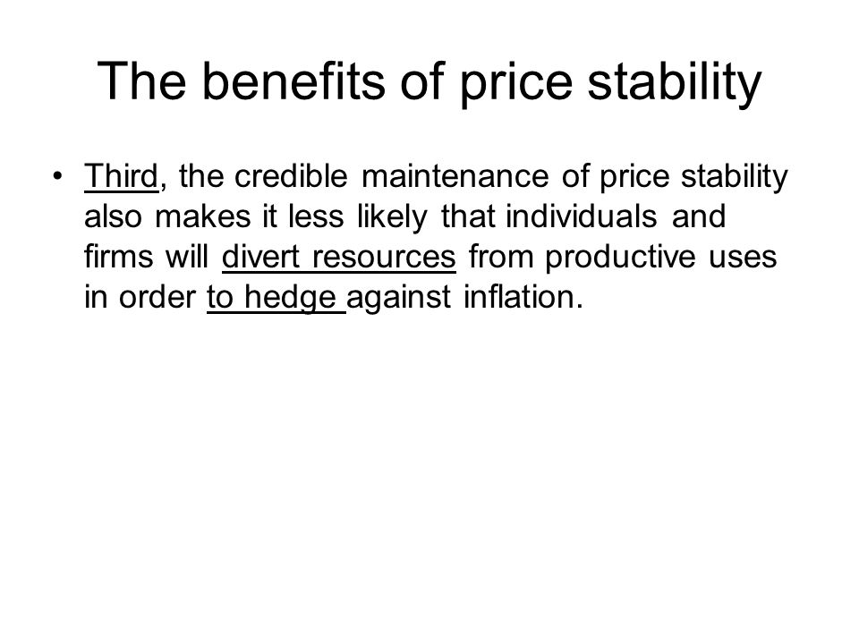The benefits of price stability Third, the credible maintenance of price stability also makes it less likely that individuals and firms will divert resources from productive uses in order to hedge against inflation.