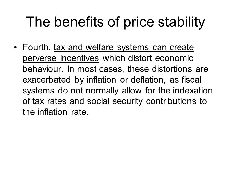 The benefits of price stability Fourth, tax and welfare systems can create perverse incentives which distort economic behaviour.