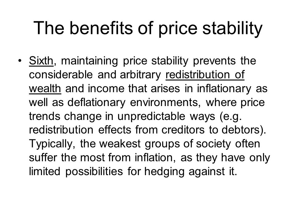 The benefits of price stability Sixth, maintaining price stability prevents the considerable and arbitrary redistribution of wealth and income that arises in inflationary as well as deflationary environments, where price trends change in unpredictable ways (e.g.
