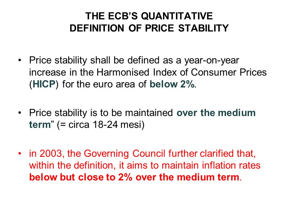THE ECBS QUANTITATIVE DEFINITION OF PRICE STABILITY Price stability shall be defined as a year-on-year increase in the Harmonised Index of Consumer Prices (HICP) for the euro area of below 2%.
