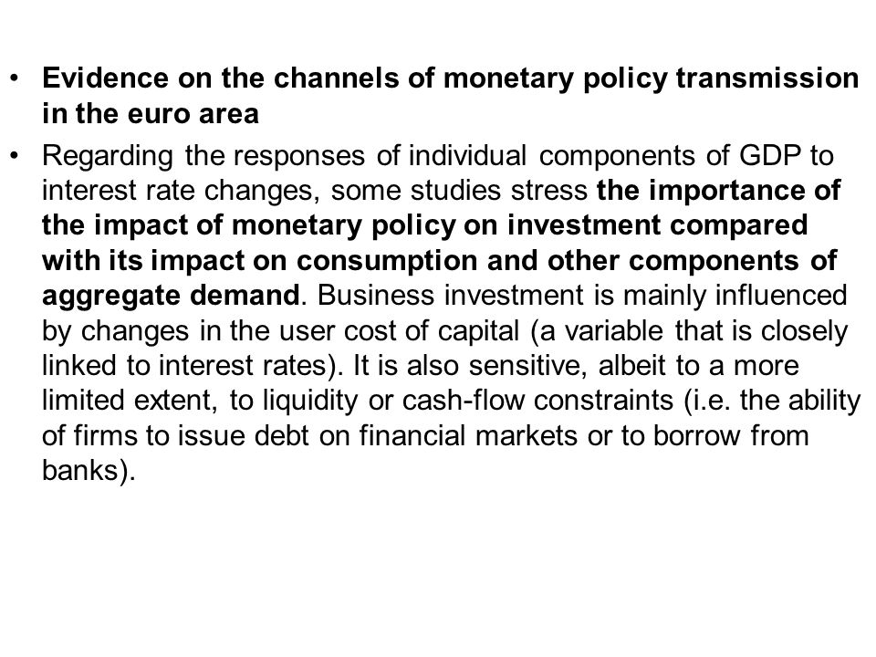 Evidence on the channels of monetary policy transmission in the euro area Regarding the responses of individual components of GDP to interest rate changes, some studies stress the importance of the impact of monetary policy on investment compared with its impact on consumption and other components of aggregate demand.