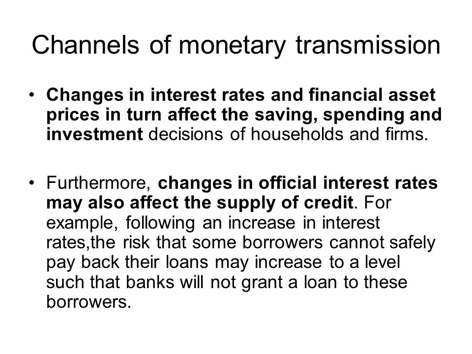 Channels of monetary transmission Changes in interest rates and financial asset prices in turn affect the saving, spending and investment decisions of households and firms.