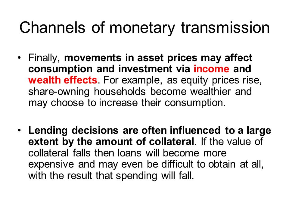 Channels of monetary transmission Finally, movements in asset prices may affect consumption and investment via income and wealth effects.