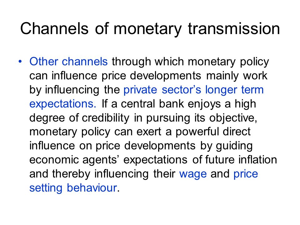 Channels of monetary transmission Other channels through which monetary policy can influence price developments mainly work by influencing the private sectors longer term expectations.