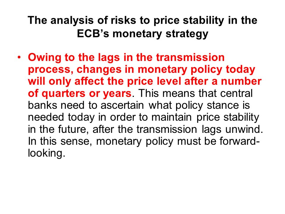 The analysis of risks to price stability in the ECBs monetary strategy Owing to the lags in the transmission process, changes in monetary policy today will only affect the price level after a number of quarters or years.
